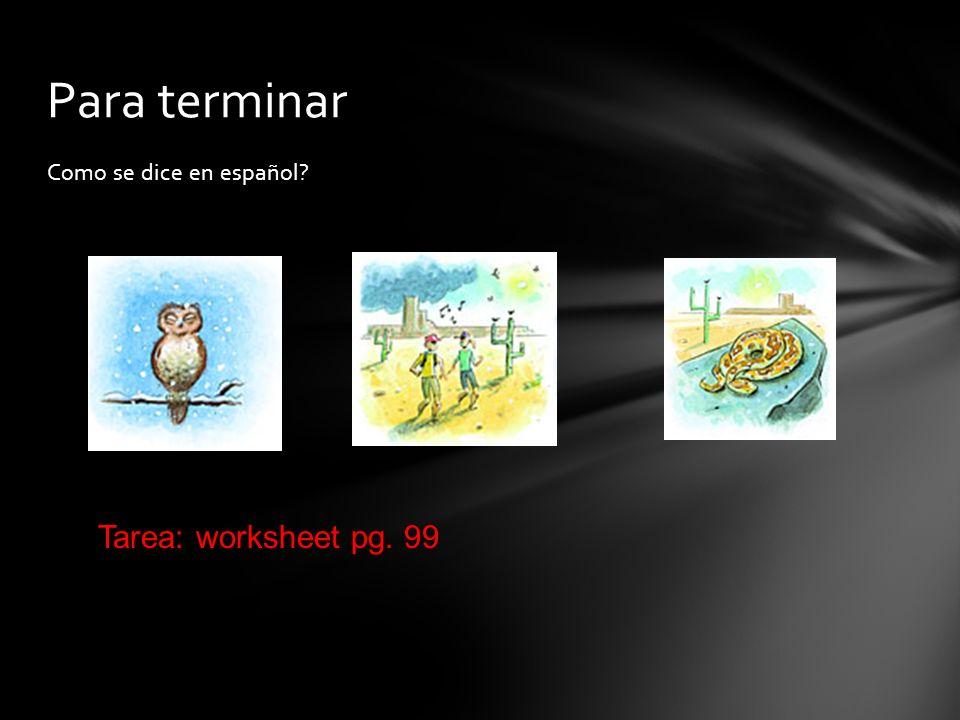 Como se dice en español? Para terminar Tarea: worksheet pg. 99