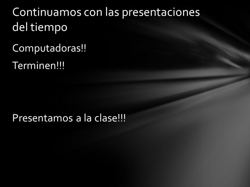 Computadoras!! Terminen!!! Presentamos a la clase!!! Continuamos con las presentaciones del tiempo