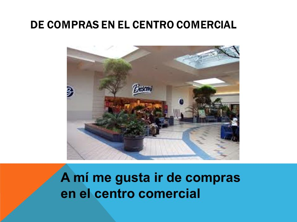 DE COMPRAS EN EL CENTRO COMERCIAL A mí me gusta ir de compras en el centro comercial