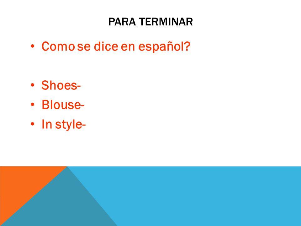 PARA TERMINAR Como se dice en español? Shoes- Blouse- In style-