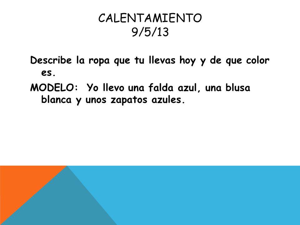 CALENTAMIENTO 9/5/13 Describe la ropa que tu llevas hoy y de que color es. MODELO: Yo llevo una falda azul, una blusa blanca y unos zapatos azules.