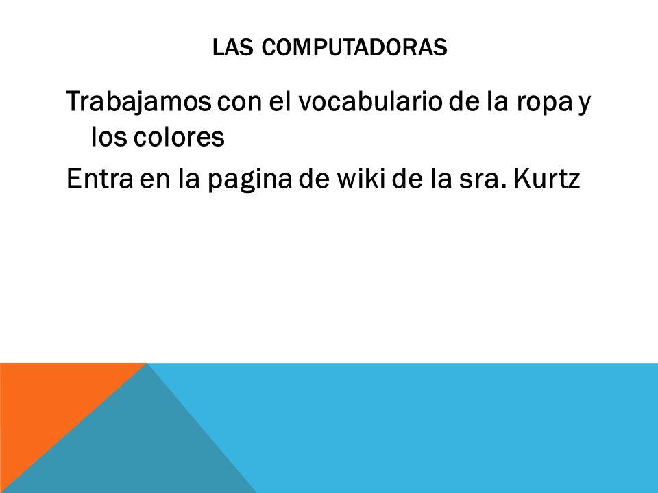 LAS COMPUTADORAS Trabajamos con el vocabulario de la ropa y los colores Entra en la pagina de wiki de la sra. Kurtz