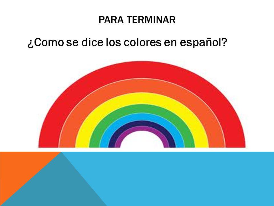 PARA TERMINAR ¿Como se dice los colores en español?
