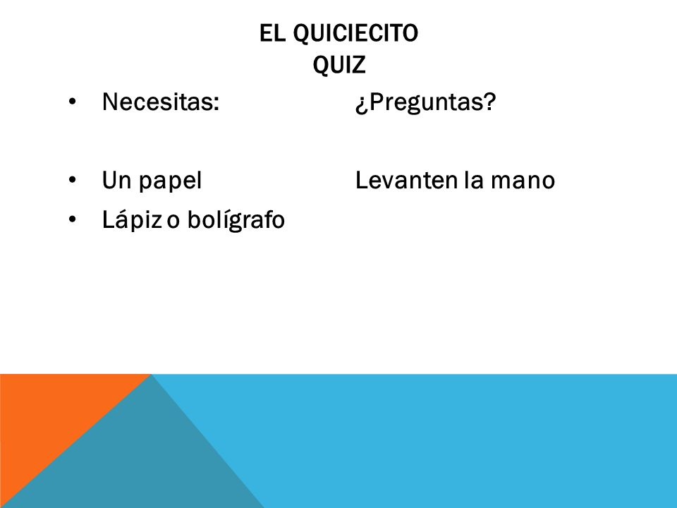 Necesitas: Un papel Lápiz o bolígrafo ¿Preguntas? Levanten la mano EL QUICIECITO QUIZ