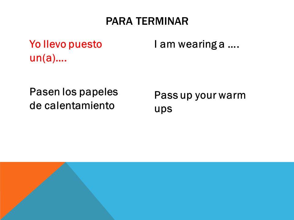 Yo llevo puesto un(a)…. Pasen los papeles de calentamiento I am wearing a …. Pass up your warm ups PARA TERMINAR