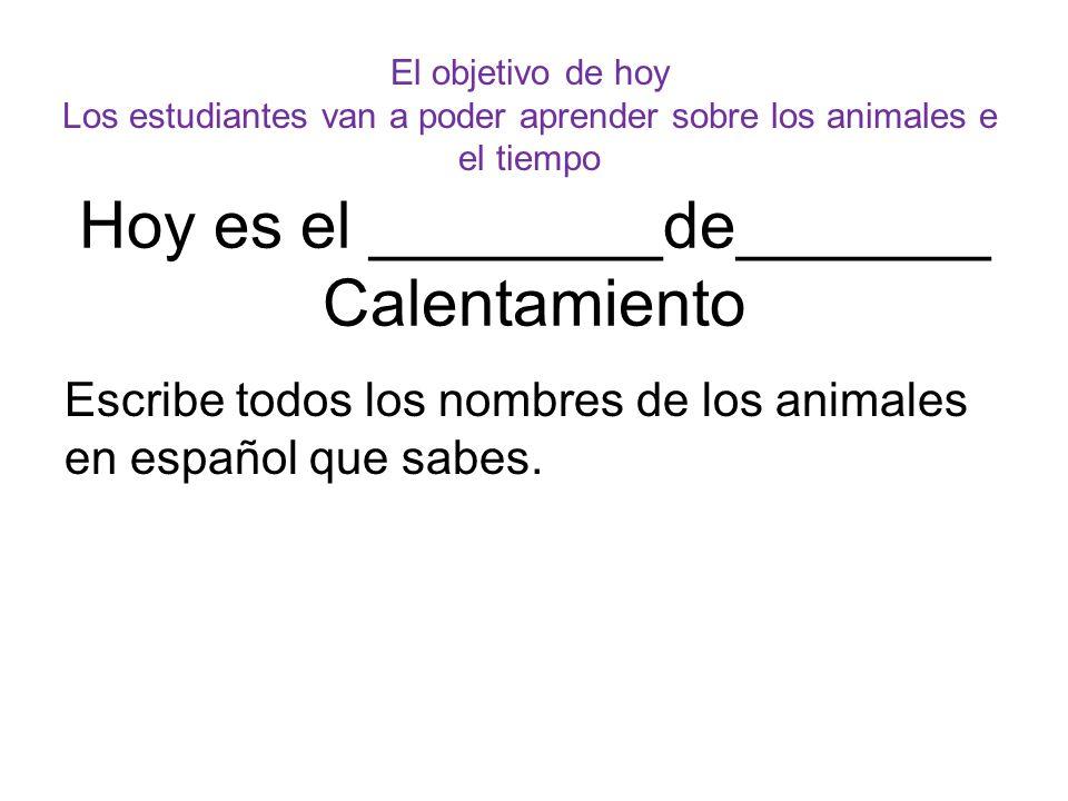 Hoy es el ________de_______ Calentamiento Escribe todos los nombres de los animales en español que sabes. El objetivo de hoy Los estudiantes van a pod