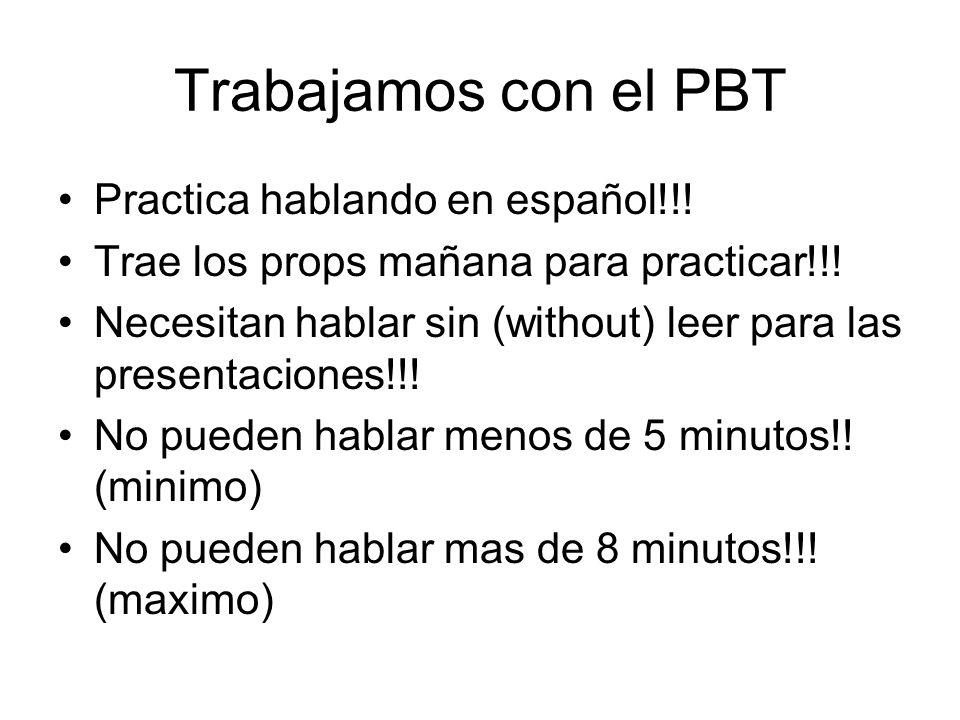 Trabajamos con el PBT Practica hablando en español!!! Trae los props mañana para practicar!!! Necesitan hablar sin (without) leer para las presentacio