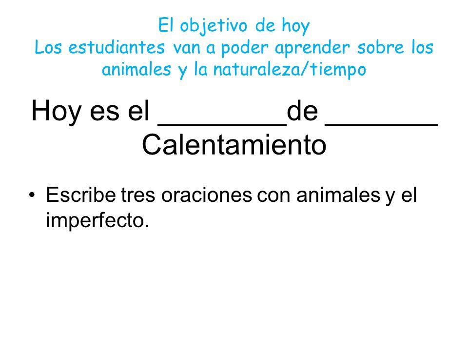 Hoy es el ________de _______ Calentamiento Escribe tres oraciones con animales y el imperfecto. El objetivo de hoy Los estudiantes van a poder aprende