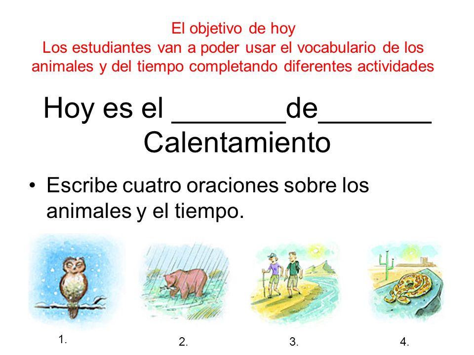 Hoy es el _______de_______ Calentamiento Escribe cuatro oraciones sobre los animales y el tiempo. 1. 2.3. 4. El objetivo de hoy Los estudiantes van a