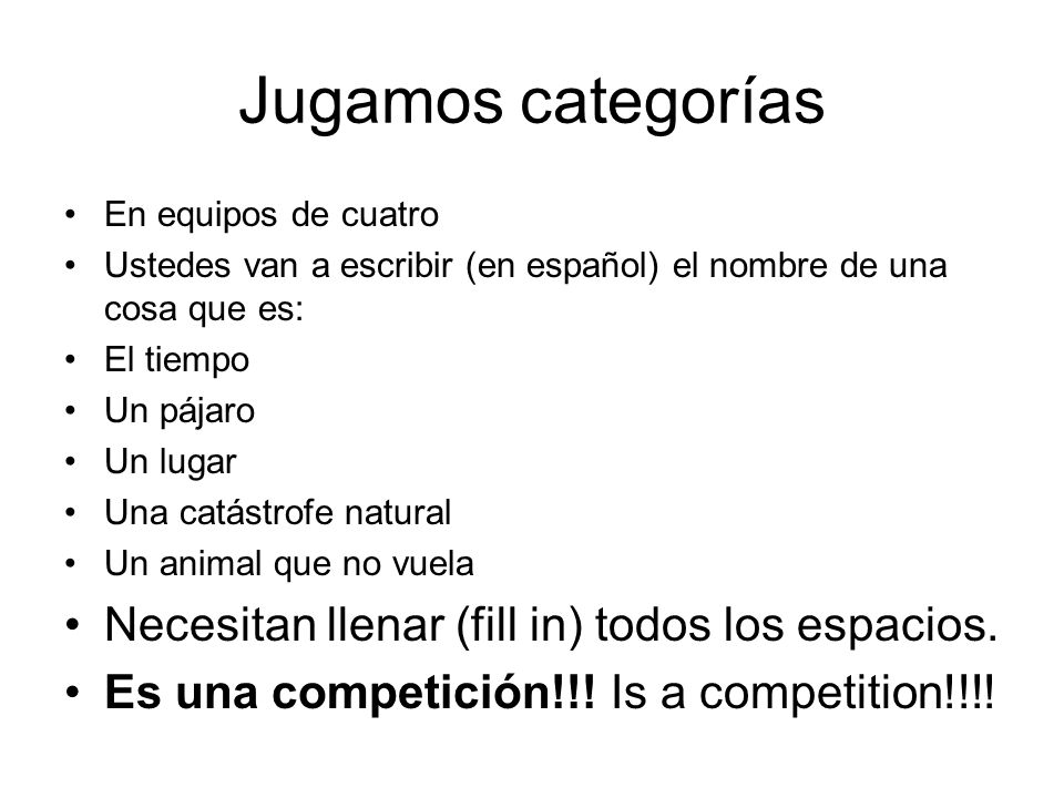 Jugamos categorías En equipos de cuatro Ustedes van a escribir (en español) el nombre de una cosa que es: El tiempo Un pájaro Un lugar Una catástrofe