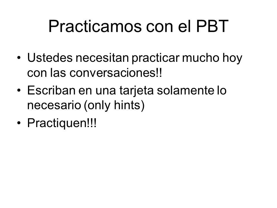 Practicamos con el PBT Ustedes necesitan practicar mucho hoy con las conversaciones!! Escriban en una tarjeta solamente lo necesario (only hints) Prac