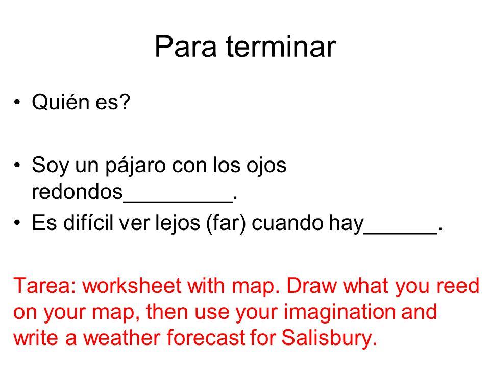 Para terminar Quién es? Soy un pájaro con los ojos redondos_________. Es difícil ver lejos (far) cuando hay______. Tarea: worksheet with map. Draw wha