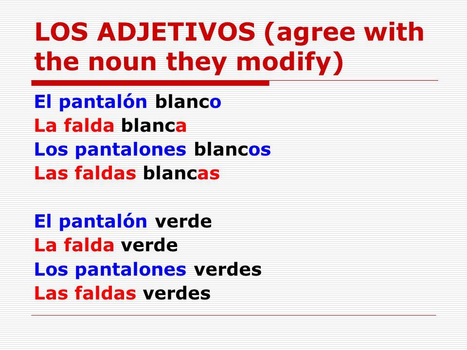 LOS ADJETIVOS (agree with the noun they modify) El pantalón blanco La falda blanca Los pantalones blancos Las faldas blancas El pantalón verde La fald
