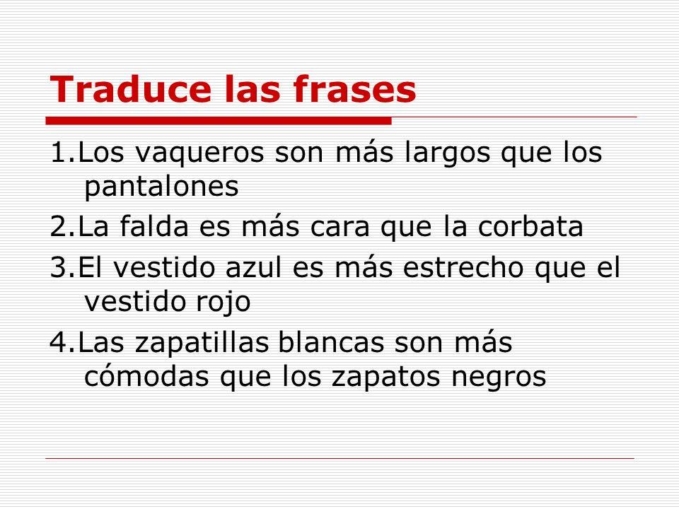 Traduce las frases 1.Los vaqueros son más largos que los pantalones 2.La falda es más cara que la corbata 3.El vestido azul es más estrecho que el ves