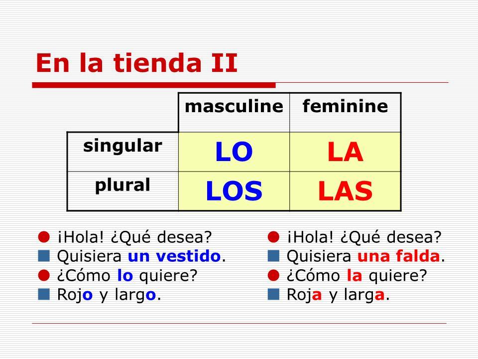 En la tienda II masculinefeminine singular LOLA plural LOSLAS ¡Hola! ¿Qué desea? Quisiera un vestido. ¿Cómo lo quiere? Rojo y largo. ¡Hola! ¿Qué desea