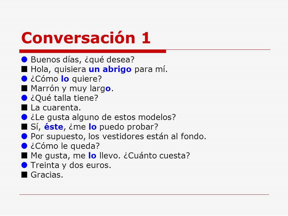 Conversación 1 Buenos días, ¿qué desea? Hola, quisiera un abrigo para mí. ¿Cómo lo quiere? Marrón y muy largo. ¿Qué talla tiene? La cuarenta. ¿Le gust