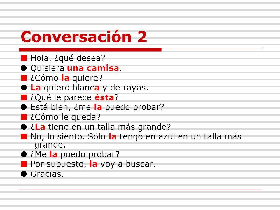 Conversación 2 Hola, ¿qué desea? Quisiera una camisa. ¿Cómo la quiere? La quiero blanca y de rayas. ¿Qué le parece ésta? Está bien, ¿me la puedo proba