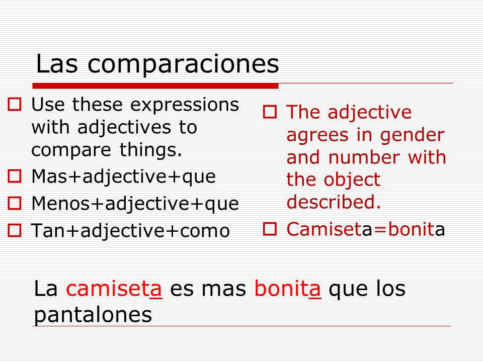 Las comparaciones Use these expressions with adjectives to compare things. Mas+adjective+que Menos+adjective+que Tan+adjective+como The adjective agre