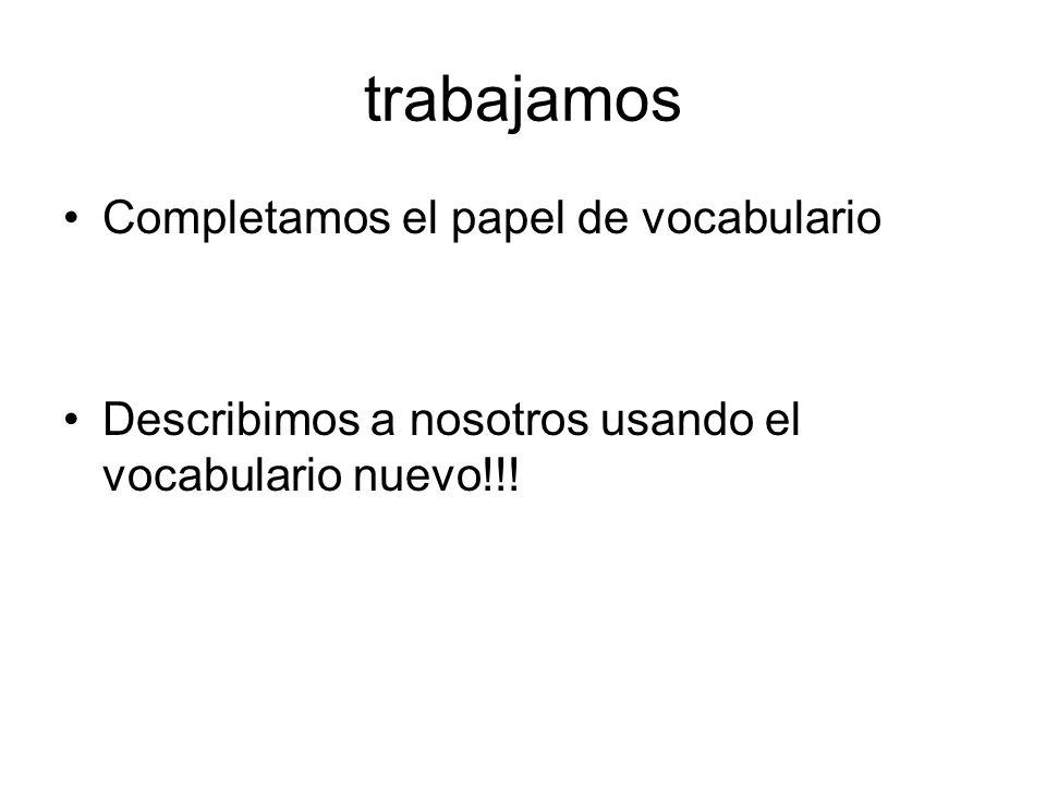 trabajamos Completamos el papel de vocabulario Describimos a nosotros usando el vocabulario nuevo!!!