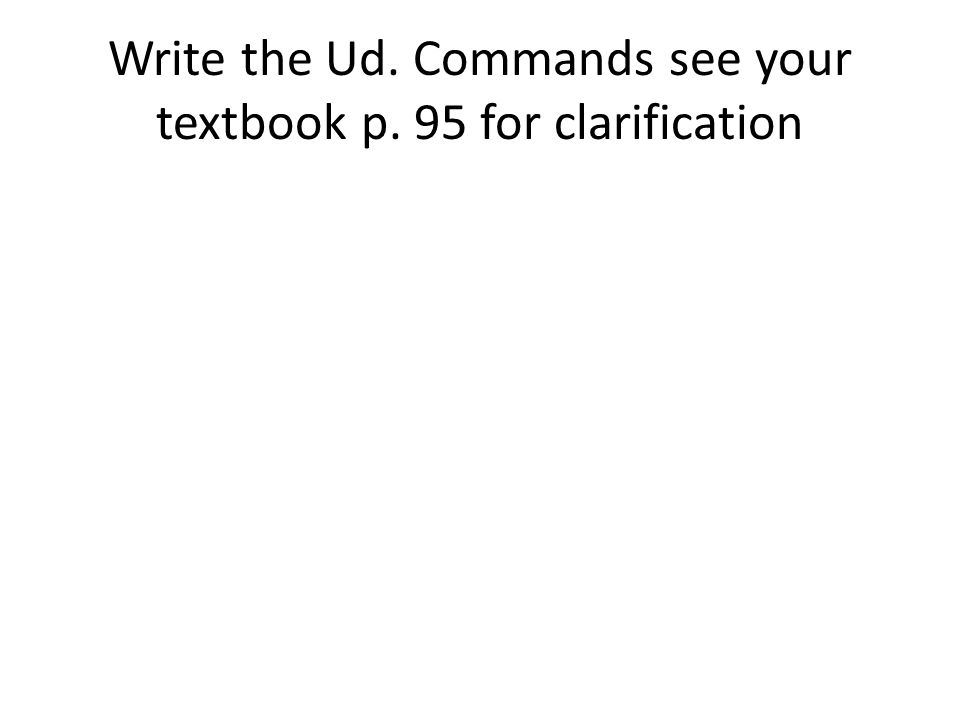 Write the Ud. Commands see your textbook p. 95 for clarification