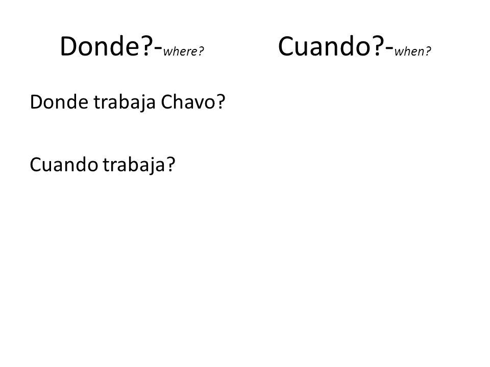 Donde?- where? Cuando?- when? Donde trabaja Chavo? Cuando trabaja?