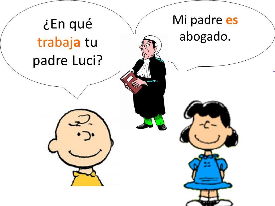 ¿En qué trabaja tu padre Luci? Mi padre es abogado.