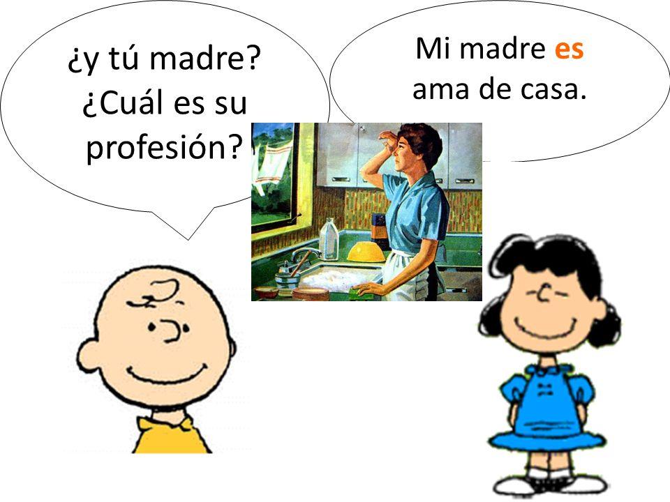¿y tú madre? ¿Cuál es su profesión? Mi madre es ama de casa.