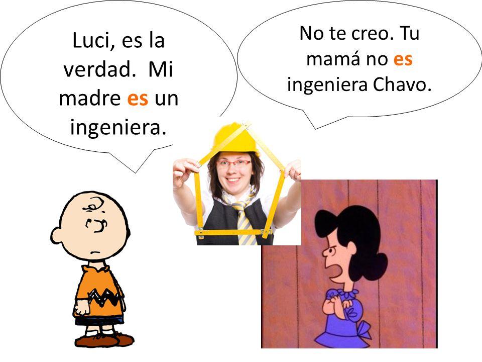 Luci, es la verdad. Mi madre es un ingeniera. No te creo. Tu mamá no es ingeniera Chavo.