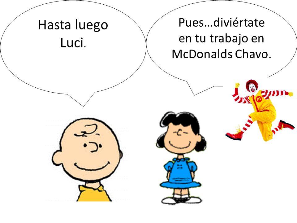 Hasta luego Luci. Pues…diviértate en tu trabajo en McDonalds Chavo.