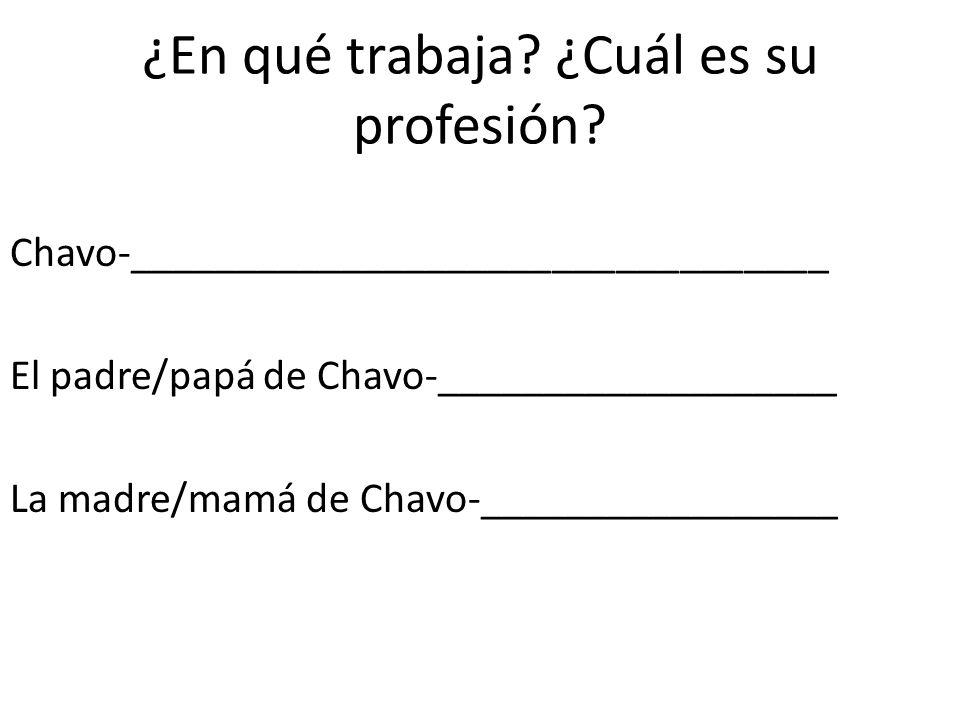 ¿En qué trabaja? ¿Cuál es su profesión? Chavo-_________________________________ El padre/papá de Chavo-___________________ La madre/mamá de Chavo-____