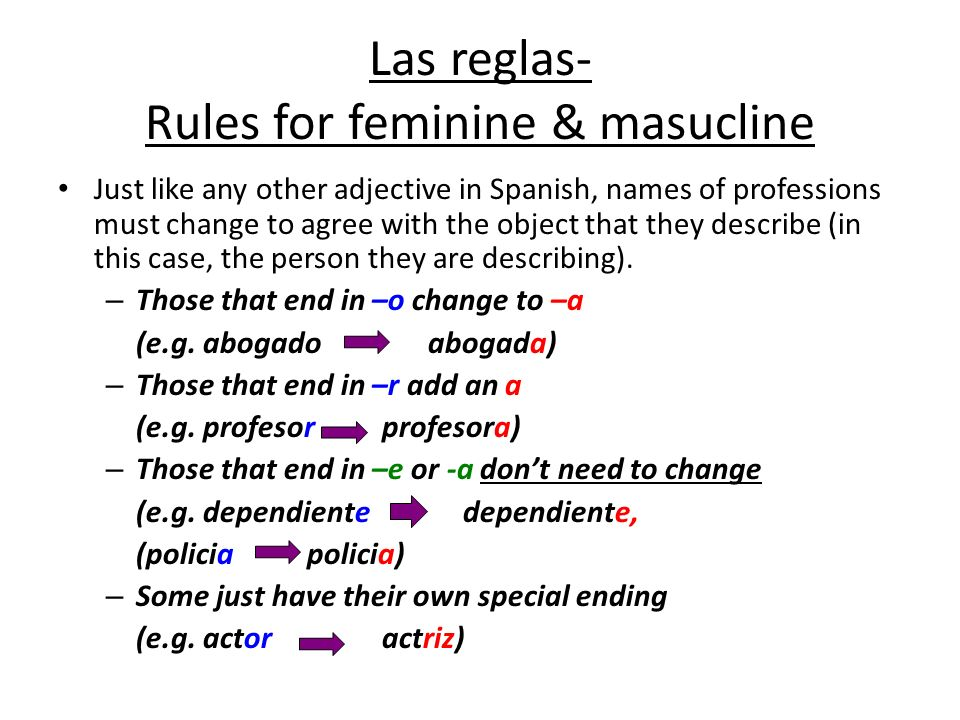 Las reglas- Rules for feminine & masucline Just like any other adjective in Spanish, names of professions must change to agree with the object that they describe (in this case, the person they are describing).