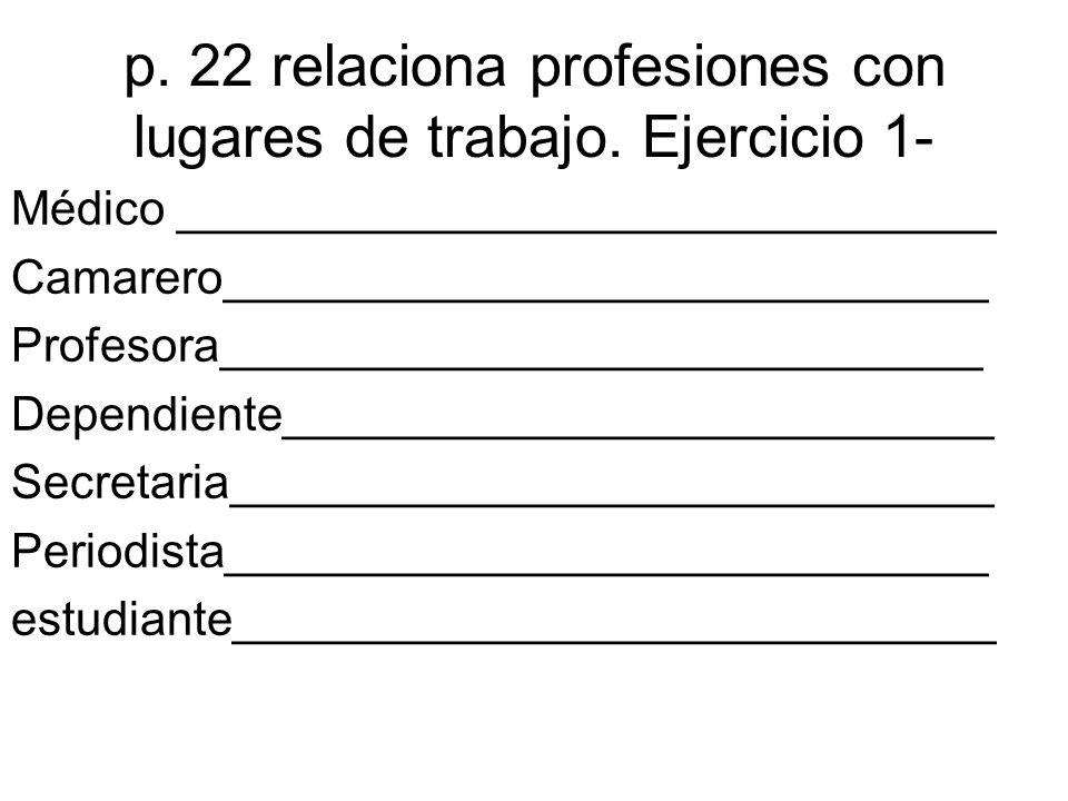 p. 22 relaciona profesiones con lugares de trabajo.