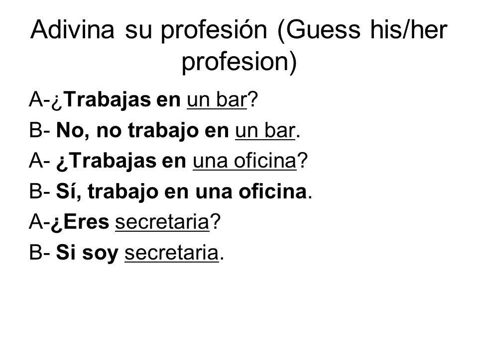 Adivina su profesión (Guess his/her profesion) A-¿Trabajas en un bar? B- No, no trabajo en un bar. A- ¿Trabajas en una oficina? B- Sí, trabajo en una