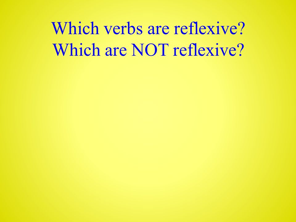 Which verbs are reflexive Which are NOT reflexive