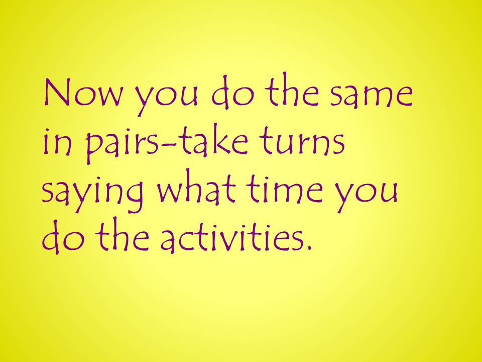 Now you do the same in pairs-take turns saying what time you do the activities.