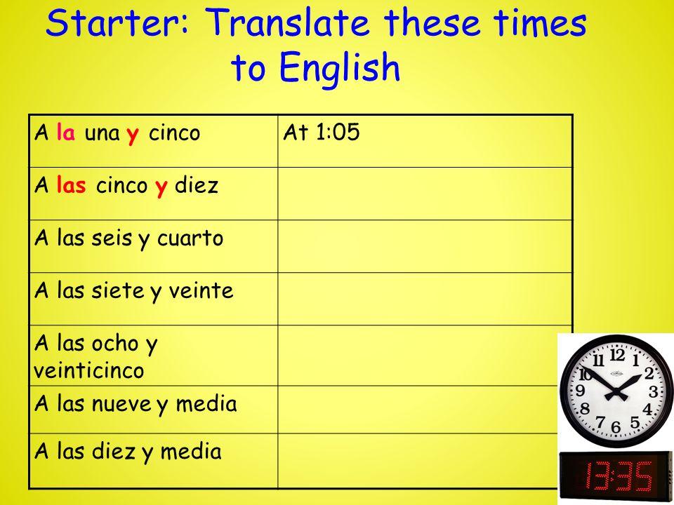 Starter: Translate these times to English A la una menos cincoAt 12:45 A las cinco menos diez A las seis menos cuarto A las siete menos veinte A las ocho menos veinticinco A la una menos cuarto A las doce menos cinco