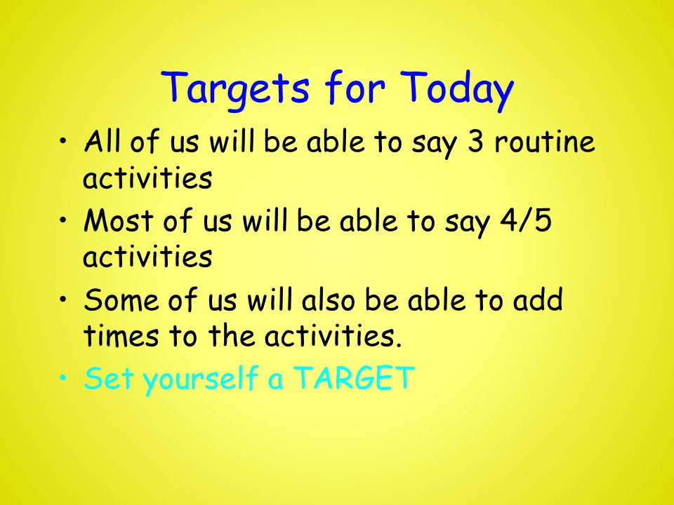 Targets for Today All of us will be able to say 3 routine activities Most of us will be able to say 4/5 activities Some of us will also be able to add times to the activities.