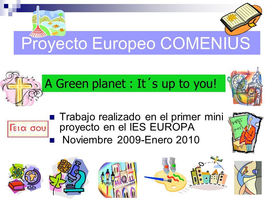 Proyecto Europeo COMENIUS Trabajo realizado en el primer mini proyecto en el IES EUROPA Noviembre 2009-Enero 2010 A Green planet : It´s up to you!
