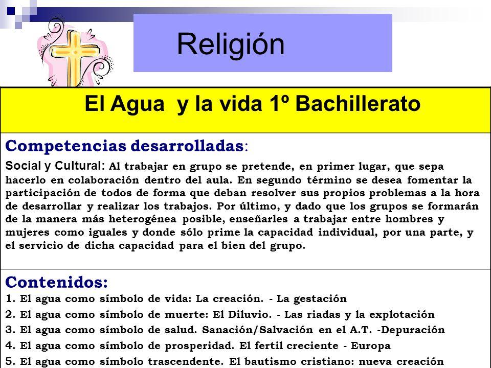 Religión El Agua y la vida 1º Bachillerato Competencias desarrolladas : Social y Cultural: Al trabajar en grupo se pretende, en primer lugar, que sepa