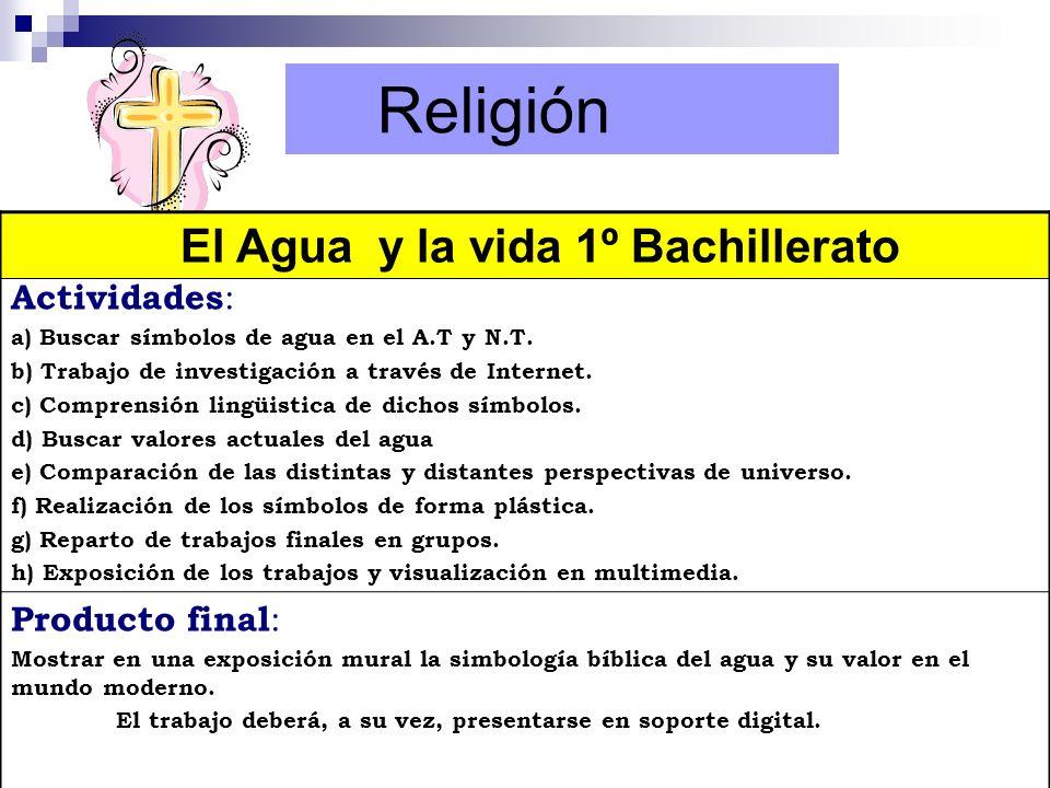 Religión El Agua y la vida 1º Bachillerato Actividades : a) Buscar símbolos de agua en el A.T y N.T. b) Trabajo de investigación a través de Internet.