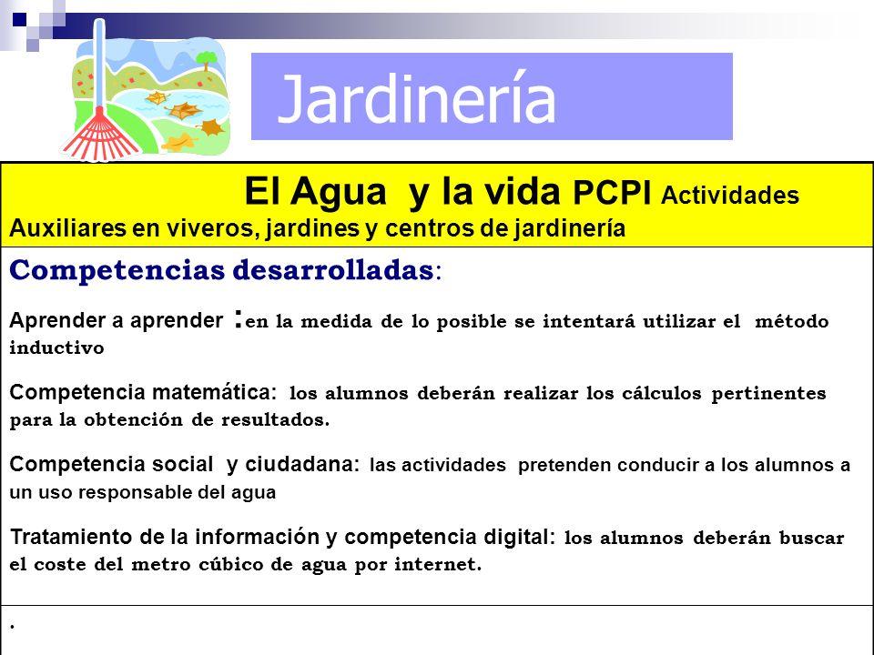 Jardinería El Agua y la vida PCPI Actividades Auxiliares en viveros, jardines y centros de jardinería Competencias desarrolladas : Aprender a aprender