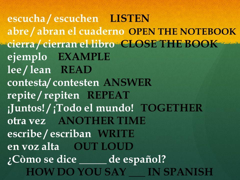 escucha / escuchen abre / abran el cuaderno cierra / cierran el libro ejemplo lee / lean contesta/ contesten repite / repiten ¡Juntos! / ¡Todo el mund