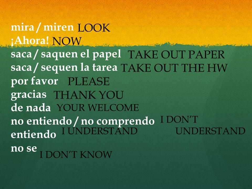 mira / miren ¡Ahora! saca / saquen el papel saca / sequen la tarea por favor gracias de nada no entiendo / no comprendo entiendo no se LOOK NOW TAKE O