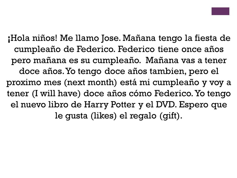 ¡Hola niños! Me llamo Jose. Mañana tengo la fiesta de cumpleaño de Federico. Federico tiene once años pero mañana es su cumpleaño. Mañana vas a tener