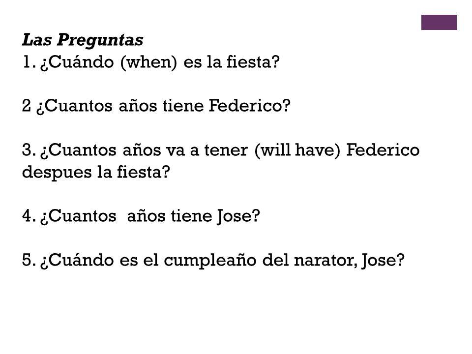 Las Preguntas 1. ¿Cuándo (when) es la fiesta? 2 ¿Cuantos años tiene Federico? 3. ¿Cuantos años va a tener (will have) Federico despues la fiesta? 4. ¿