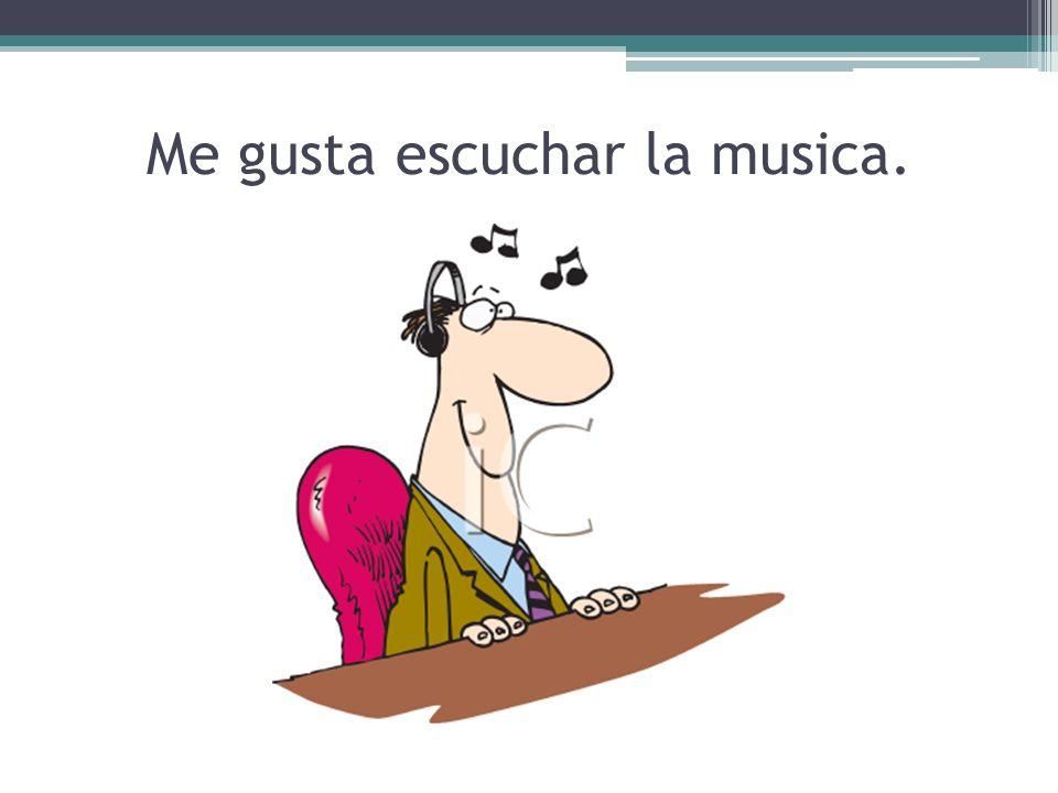 Me gusta escuchar la musica.