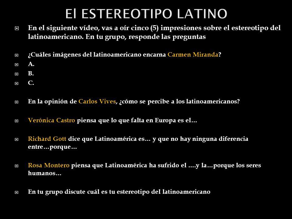 En el siguiente vídeo, vas a oír cinco (5) impresiones sobre el estereotipo del latinoamericano.