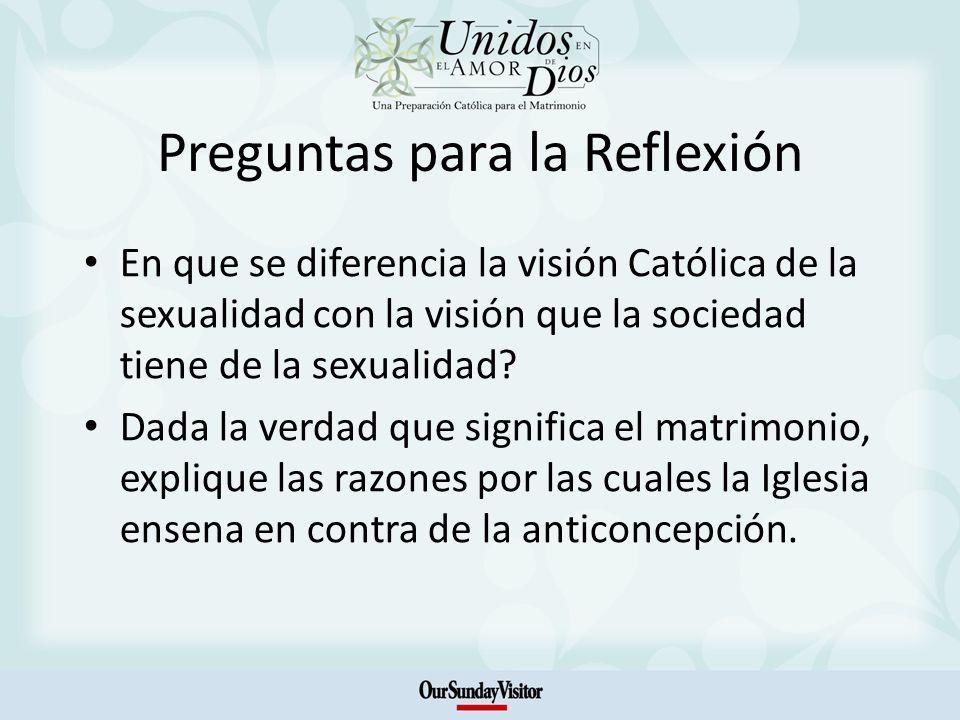 Preguntas para la Reflexión En que se diferencia la visión Católica de la sexualidad con la visión que la sociedad tiene de la sexualidad? Dada la ver