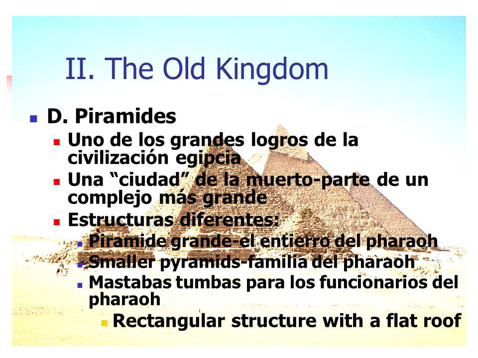 II. The Old Kingdom D. Piramides Uno de los grandes logros de la civilización egipcia Una ciudad de la muerto-parte de un complejo más grande Estructu