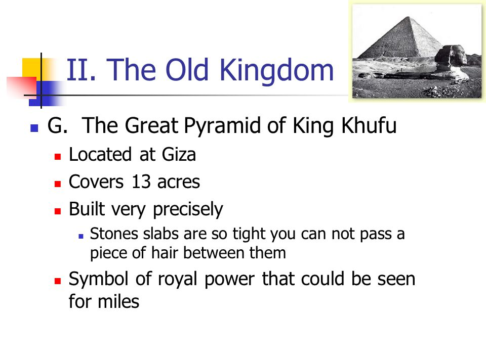 II. The Old Kingdom G. The Great Pyramid of King Khufu Located at Giza Covers 13 acres Built very precisely Stones slabs are so tight you can not pass